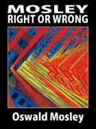 Mosley: Right or Wrong? ebook by Oswald Mosley