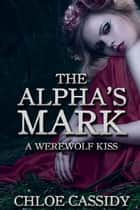 The Alpha's Mark: A Werewolf Kiss (Part One) ebook by Chloe Cassidy