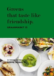 Greens that taste like friendship. - graanmarkt 13, 52 weken, 104 recepten, 1 chef ebook by Seppe Nobels