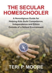 The Secular Homeschooler: A Nonreligious Guide for Helping Kids Build Competence, Independence and Ethics Outside of a School Environment ebook by Teri Moore