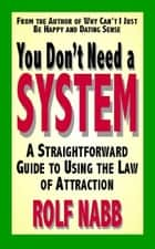 You Dont Need a System: A Straightforward Guide to Using the Law of Attraction ebooks by Rolf Nabb