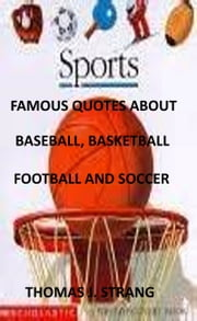 Famous Quotes about Baseball, Basketball, Football and Soccer ebook by Thomas J. Strang