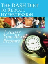 The DASH Diet to Reduce Hypertension: Lower Your Blood Pressure ebook by National Institutes of Health
