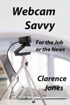 Webcam Savvy: For the Job or the News ebook by Clarence Jones
