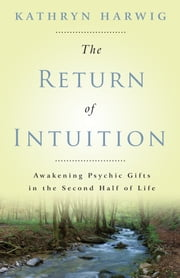 The Return of Intuition: Awakening Psychic Gifts in the Second Half of Life - Awakening Psychic Gifts in the Second Half of Life ebook by Kathryn Harwig