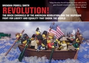 Revolution! - The Brick Chronicle of the American Revolution and the Inspiring Fight for Liberty and Equality that Shook the World ebook by Brendan Powell Smith