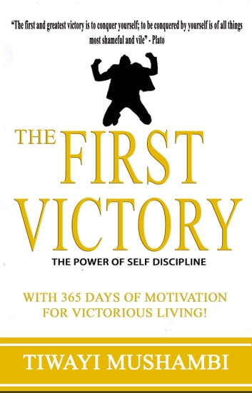 The First Victory: The Power of Self-Discipline ebook by Tiwayi Mushambi
