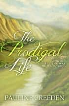 The Prodigal Life: Coming all the way home to God ebook by Pauline Creeden