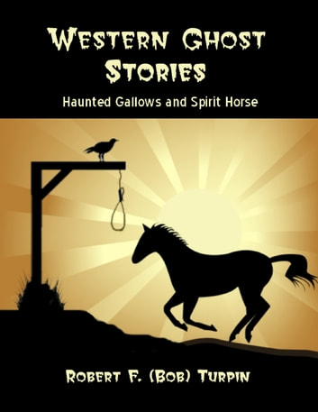 Western Ghost Stories: Haunted Gallows and Spirit Horse ebook by Robert F. (Bob) Turpin