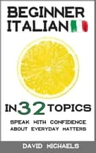 Beginner Italian in 32 Topics. Speak with Confidence About Everyday Matters. ebook by David Michaels