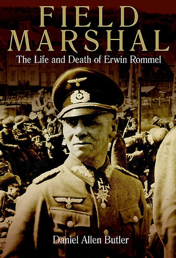 Field Marshal - The Life and Death of Erwin Rommel ebook by Daniel Allen Butler