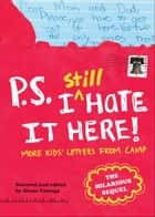 P.S. I Still Hate It Here - More Kids' Letters from Camp ebook by Diane Falanga