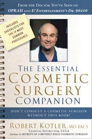 The Essential Cosmetic Surgery Companion - Don't Consult a Cosmetic Surgeon Without This Book! ebook by Robert Kotler, MD, FACS