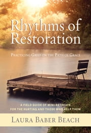 Rhythms of Restoration: Practicing Grief on the Path of Grace; A Field Guide of Mini-Retreats for the Hurting and Those Who Help Them ebook by Laura Beach