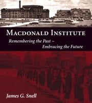 Macdonald Institute - Remembering the Past, Embracing the Future ebook by James Snell