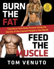 Burn the Fat, Feed the Muscle - Transform Your Body Forever Using the Secrets of the Leanest People in the World ebook by Tom Venuto