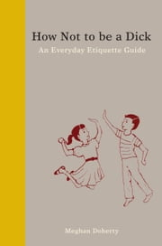 How Not to Be a Dick - An Everyday Etiquette Guide ebook by Meghan Doherty