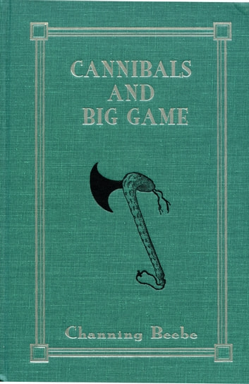 Cannibals and Big Game - True Tales of Cannibals, Big-Game Hunting, and Exploration in Portuguese West Africa, 1917-1921 ebook by Channing Beebe