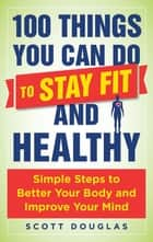 100 Things You Can Do to Stay Fit and Healthy - Simple Steps to Better Your Body and Improve Your Mind ebook de Scott Douglas, Phil Wharton