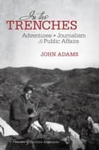 In the Trenches - Adventures in Journalism and Public Affairs ebook by John Adams