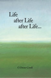 Life after Life after Life... ebook by 0. Dexter Covell