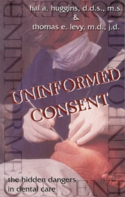 Uninformed Consent - The Hidden Dangers in Dental Care ebook by Hal Higgins, Thomas,E. Levy