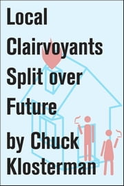 Local Clairvoyants Split Over Future - An Essay from Chuck Klosterman IV ebook by Chuck Klosterman