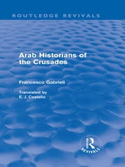 Arab Historians of the Crusades (Routledge Revivals) ebook by Francesco Gabrieli