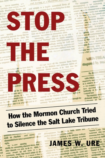Stop the Press - How the Mormon Church Tried to Silence the Salt Lake Tribune ebook by James W. Ure