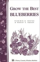 Grow the Best Blueberries - Storey's Country Wisdom Bulletin A-89 ebook by Robert E. Gough, Vladimir G. Shutak