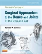 Piermattei's Atlas of Surgical Approaches to the Bones and Joints of the Dog and Cat ebook by Kenneth A. Johnson