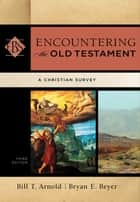Encountering the Old Testament (Encountering Biblical Studies) - A Christian Survey ebook by Bill T. Arnold, Bryan E. Beyer, Walter Elwell