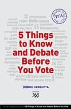 5 Things to Know and Debate Before You Vote ebook by Hindol Sengupta
