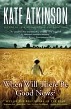 When Will There Be Good News? - A Novel ebook by Kate Atkinson