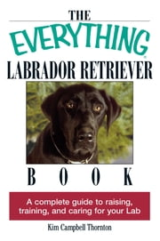 The Everything Labrador Retriever Book - A Complete Guide to Raising, Training, and Caring for Your Lab ebook by Kim Campbell Thornton