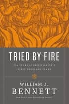 Tried by Fire - The Story of Christianity's First Thousand Years ebook by William J. Bennett