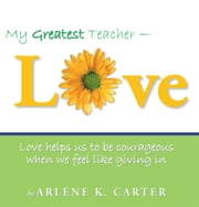 My Greatest Teacher - LOVE - Love helps us to be courageous when we feel like giving in ebook by Arlene K. Carter