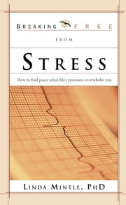Breaking Free From Stress - How to Find Peace when Life's Pressures Overwhelm You ebook by Linda Mintle, Ph.D.