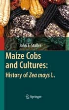 Maize Cobs and Cultures: History of Zea mays L. ebook by John Staller