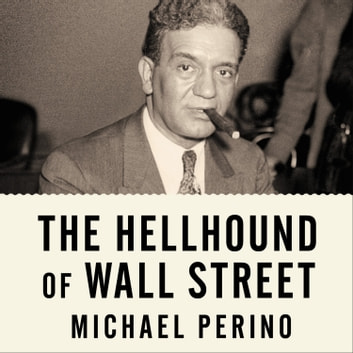 The Hellhound of Wall Street - How Ferdinand Pecora's Investigation of the Great Crash Forever Changed American Finance audiobook by Michael Perino
