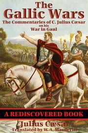 The Gallic Wars (Rediscovered Books) - The Commentaries of C. Julius Cæsar on his War in Gaul ebook by C. Julius Caesar