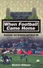 When Football Came Home - England, the English and Euro 96 ebook by Michael Gibbons