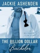The Billion Dollar Bachelor - A Billionaire's Club Story eBook von Jackie Ashenden