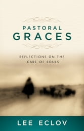 Pastoral Graces - Reflections On the Care of Souls ebook by Lee Eclov