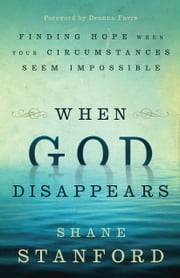 When God Disappears - Finding Hope When Your Circumstances Seem Impossible ebook by Shane Stanford,Deanna Favre