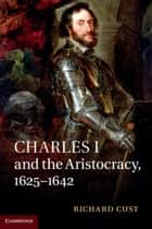 Charles I and the Aristocracy, 1625–1642 ebook by Richard Cust
