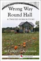 Wrong Way Round Hall: A Twisted 15-Minute Horror Story ebook by Caitlind L. Alexander