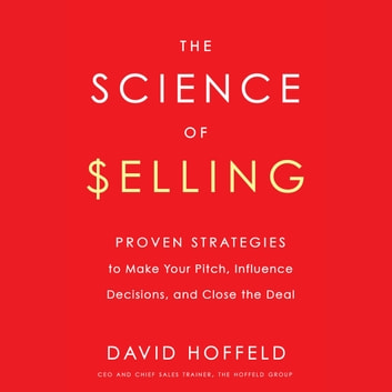 The Science of Selling - Proven Strategies to Make Your Pitch, Influence Decisions, and Close the Deal audiobook by David Hoffeld
