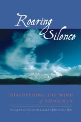 Roaring Silence - Discovering the Mind of Dzogchen ebook by Ngakpa Chogyam,Khandro Dechen