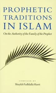 Prophetic Traditions in Islam - On the Authority of the Family of the Prophet ebook by Shaykh Fadhlalla Haeri